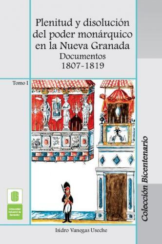 Cubierta para Plenitud y disolución del poder monárquico en la Nueva Granada. Documentos 1807 -1819. Tomo I