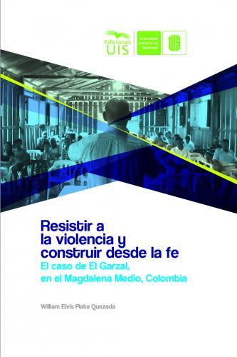 Cubierta para Resistir a la violencia y construir desde la fe: El caso de El Garzal en el Magdalena Medio, Colombia