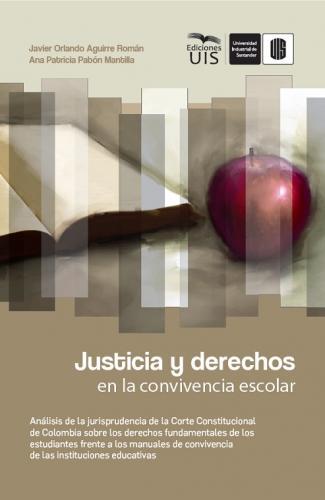 Cubierta para Justicia y derechos en la convivencia escolar: Análisis de la jurisprudencia de la Corte Constitucional de Colombia sobre los derechos fundamentales de los estudiantes frente a los manuales de convivencia de las instituciones educativas