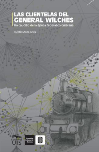 Cover for Las clientelas del general Wilches: Un caudillo de la época federal colombiana