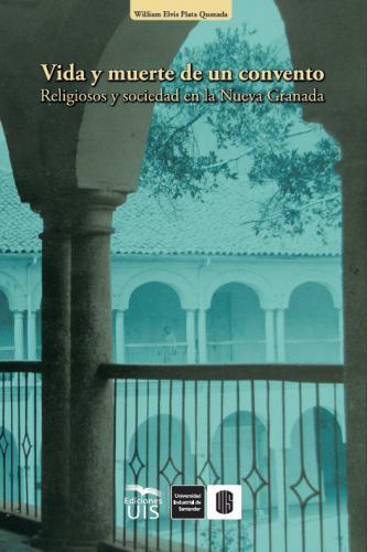 Cubierta para Vida y muerte de un convento: Religiosos y sociedad en la Nueva Granada