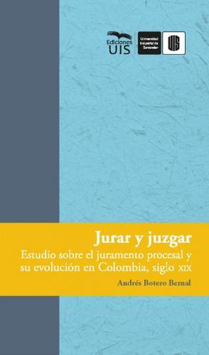 Cubierta para Jurar y juzgar: Estudio sobre el juramento procesal y su evolución en Colombia, siglo XIX