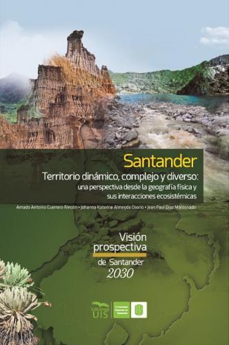 Cubierta para Santander territorio dinámico, complejo y diverso: una perspectiva desde la geografía física y sus interacciones ecosistémicas