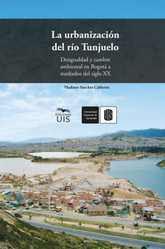 Cubierta para La urbanización del río Tunjuelo: Desigualdad y cambio ambiental en Bogotá a mediados del siglo XX