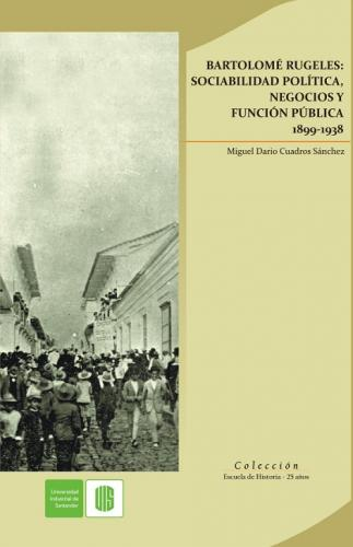 Cubierta para Bartolomé Rugeles: Sociabilidad política, negocios y función pública 1899-1938