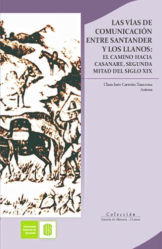 Cubierta para Las vías de comunicación entre Santander y Los Llanos: El camino hacia Casanare, segunda mitad del siglo   XIX