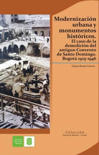 Cubierta para Modernización urbana y monumentos históricos. El caso de la demolición del antiguo convento de Santo Domingo. Bogotá 1925-1946